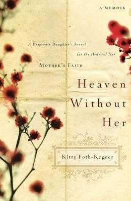 Heaven Without Her: A Desperate Daughter's Search for the Heart of Her Mother's Faith by Kitty Foth-Regner
