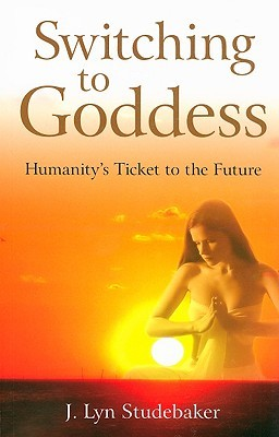 Switching to Goddess: Humanity's Ticket to the Future by J. Lyn Studebaker