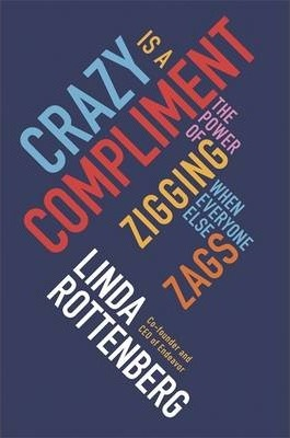 Crazy is a Compliment: The Power of Zigging When Everyone Else Zags by Linda Rottenberg