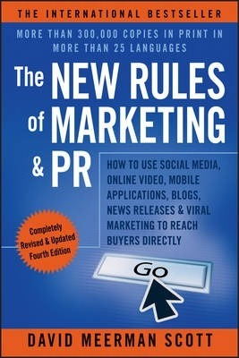 The New Rules of Marketing & PR: How to Use Social Media, Online Video, Mobile Applications, Blogs, News Releases, & Viral Marketing to Reach Buyers Directly by David Meerman Scott