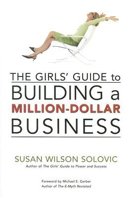 The Girls' Guide to Building a Million-Dollar Business by Susan Wilson Solovic
