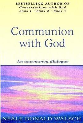 Communion with God: An Uncommon Dialogue by Neale Donald Walsch
