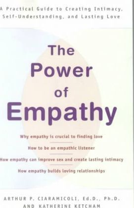 The Power of Empathy: A Practical Guide to Creating Intimacy, Self-Understanding,and Lasting Love by Arthur P. Ciaramicoli