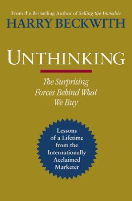 Unthinking; The Surprising Forces Behind What We Buy by Harry Beckwith