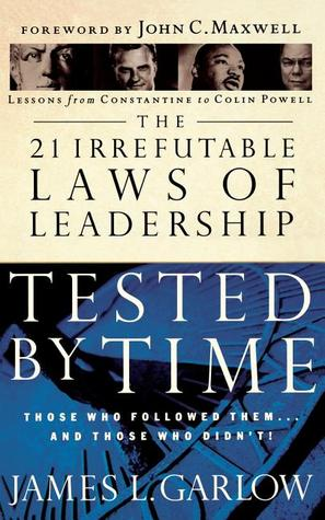 The 21 Irrefutable Laws of Leadership Tested by Time: Those Who Followed Them...and Those Who Didn't! by James L. Garlow