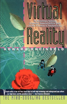 Virtual Reality: The Revolutionary Technology of Computer-Generated Artificial Worlds-And How It Promises to Transform Society by Howard Rheingold