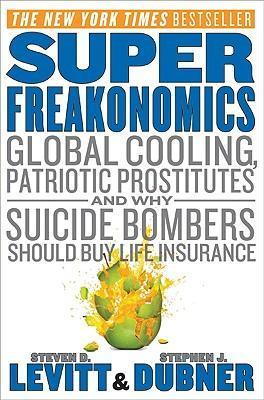 SuperFreakonomics: Global Cooling, Patriotic Prostitutes And Why Suicide Bombers Should Buy Life Insurance by Steven D. Levitt, Stephen J. Dubner