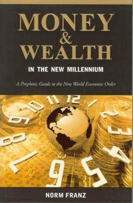 Money & Wealth in the New Millennium: A Prophetic Guide to the End Time Transfer of Wealth by Norm Franz