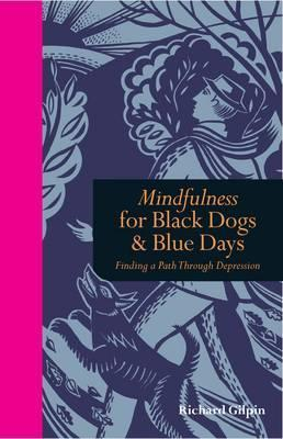 Mindfulness for Black Dogs & Blue Days: Finding a path through depression by Richard Gilpin