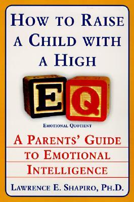 How to Raise a Child with a High EQ: A Parents' Guide to Emotional Intelligence by Lawrence Shapiro