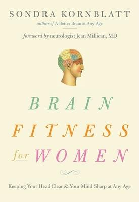 Brain Fitness for Women: Keeping Your Head Clear and Your Mind Sharp at Any Age by Sondra Kornblatt