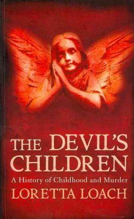 The Devils Children: History of Childhood & Murder by Loretta Loach