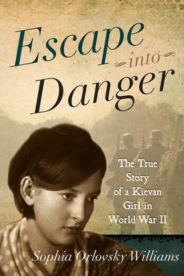 Escape Into Danger: The True Story of a Kievan Girl in World War II by Sophia Orlovsky Williams