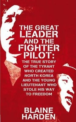 The Great Leader and the Fighter Pilot: The True Story of the Tyrant Who Created North Korea and The Young Lieutenant Who Stole His Way to Freedom by Blaine Harden