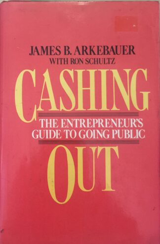 Cashing Out: The Entrepreneur's Guide to Going Public by James B. Arkebauer, Ron Schultz