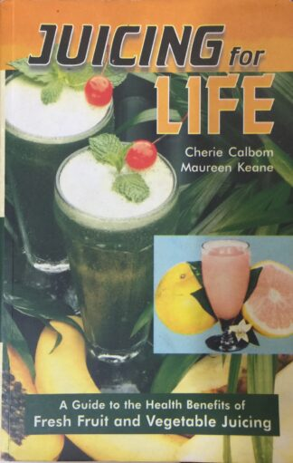 Juicing For Life: A Guide To The Health Benefits Of Fresh Fruit And Vegetable Juicing by Cherie Calbom, Maureen Keane