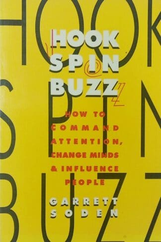 Hook, Spin, Buzz: How To Command Attention, Change Minds & Influence People by Garrett Soden