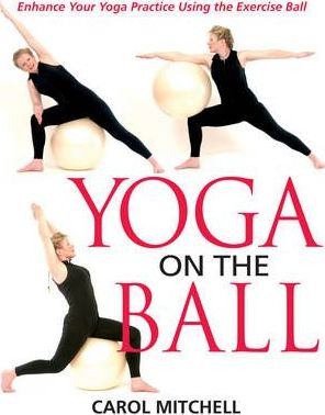 Yoga on the Ball: Enhance Your Yoga Practice Using the Exercise Ball by Carol Mitchell