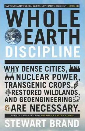 Whole Earth Discipline: Why Dense Cities, Nuclear Power, Transgenic Crops, Restored Wildlands, and Geoengineering Are Necessary by Stewart Brand