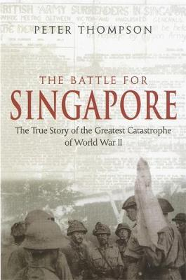 The Battle For Singapore: The True Story of the Greatest Catastrophe of World War II by Peter Thompson