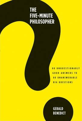 The Five-Minute Philosopher: 80 Unquestionably Good Answers to 80 Unanswerable Big Questions by Gerald Benedict