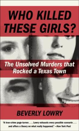 Who Killed These Girls? The Unsolved Murders That Rocked a Texas Town by Beverly Lowry