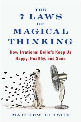 The 7 Laws of Magical Thinking: How Irrational Beliefs Keep Us Happy, Healthy, and Sane by Matthew Hutson