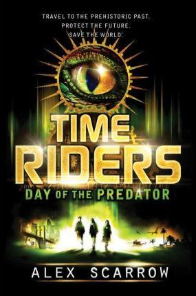 Time Riders: Day of the Predator by Alex Scarrow