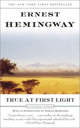 True at First Light: A Fictional Memoir by Ernest Hemingway
