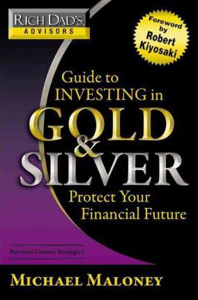 Rich Dad's Advisors: Guide to Investing In Gold and Silver: Protect Your Financial Future by Michael Maloney