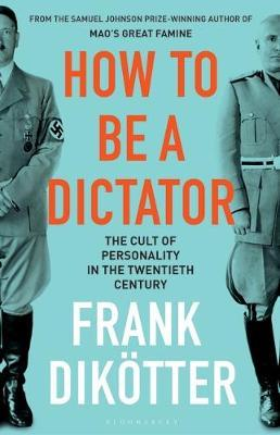 How to Be a Dictator: The Cult of Personality in the Twentieth Century by Frank Dikotter