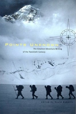 Points Unknown: The Greatest Adventure Writing of the Twentieth Century by David Roberts