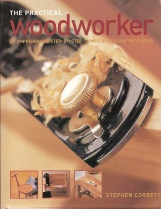 The Practical Woodworker: A Comprehensive Step-by-Step Course in Working with Wood by Stephen Corbett