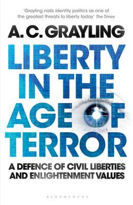 Liberty in the Age of Terror: A Defence of Civil Liberties and Enlightenment Values by Professor A. C. Grayling