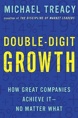 Double-Digit Growth: How Great Companies Achieve It--No Matter What by Michael Treacy