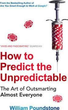 How to Predict the Unpredictable: the Art of Outsmarting Almost Everyone by William Poundstone