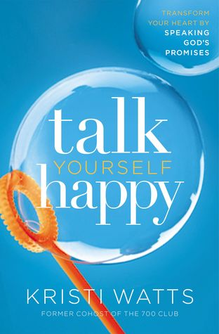 Talk Yourself Happy: Transform Your Heart by Speaking God's Promises by Kristi Watts
