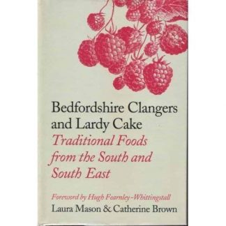 Bedfordshire Clangers and Lardy Cake: Traditional Foods from the South and South East by Laura Mason & Catherine Brown