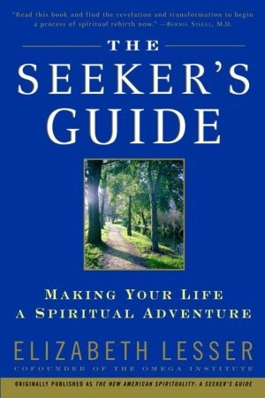The Seeker's Guide: Making Your Life a Spiritual Adventure by Elizabeth Lesser