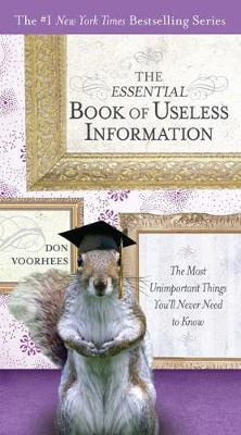 The Essential Book of Useless Information: The Most Unimportant Things You'll Never Need to Know by Don Voorhees