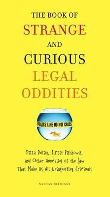 The Book of Strange and Curious Legal Oddities: Pizza Police, Illicit Fishbowls, and Other Anomalies of The Law That Make Us All Unsuspecting Criminals by Nathan Belofsky