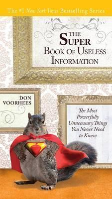 The Super Book of Useless Information: The Most Powerfully Unnecessary Things You Never Need to Know by Don Voorhees