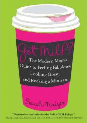 Got Milf?: The Modern Mom's Guide to Feeling Fabulous, Looking Great, and Rocking a Minivan by Sarah Maizes