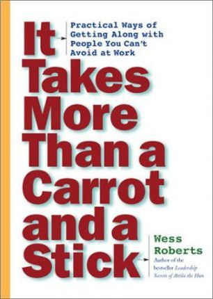 It Takes More Than a Carrot and a Stick: Practical Ways for Getting Along with People You Can't Avoid at Work by Wess Roberts