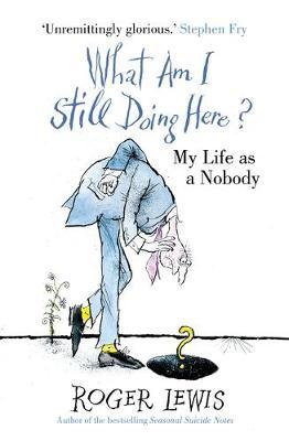 What Am I Still Doing Here?: My Life as a Nobody by Roger Lewis
