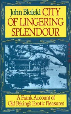 City of Lingering Splendour: A Frank Account of Old Peking's Exotic Pleasures by John Blofeld