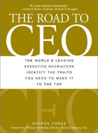 The Road To Ceo: The World's Leading Executive Recruiters Identify The Traits You Need To Make It To The Top by Sharon Voros