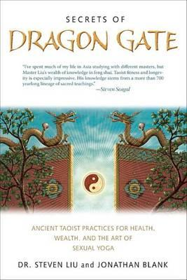 Secrets of Dragon Gate: Ancient Taoist Practices for Health, Wealth, and the Art ofSexual Yoga by Dr. Steven Liu & Jonathan Blank