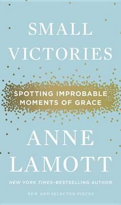 Small Victories: Spotting Improbable Moments of Grace by Anne Lamott