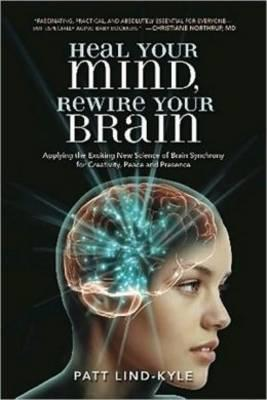 Heal Your Mind, Rewire Your Brain: Applying the Exciting New Science of Brain Synchrony for Creativity, Peace and Presence by Patt Lind-Kyle